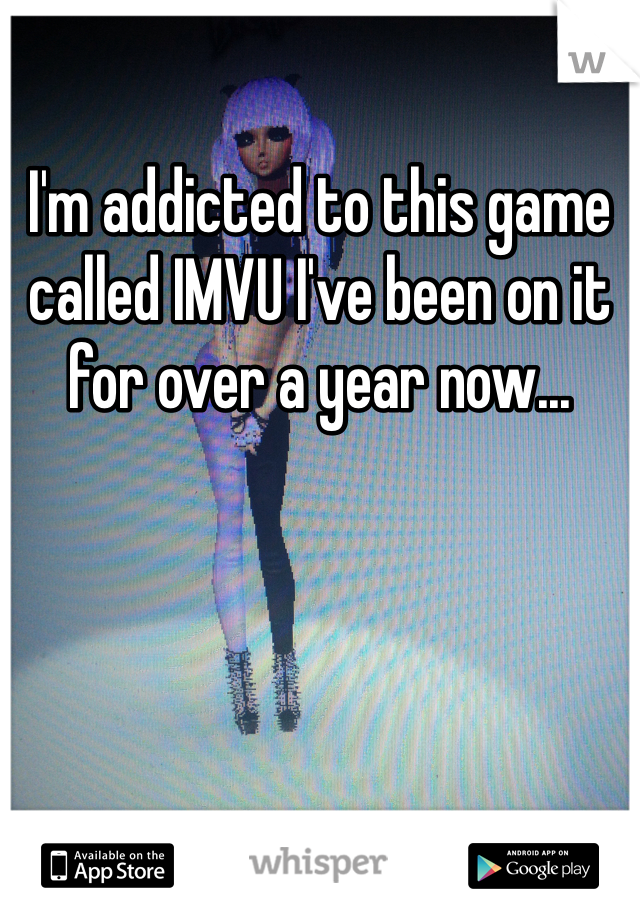 I'm addicted to this game called IMVU I've been on it for over a year now...