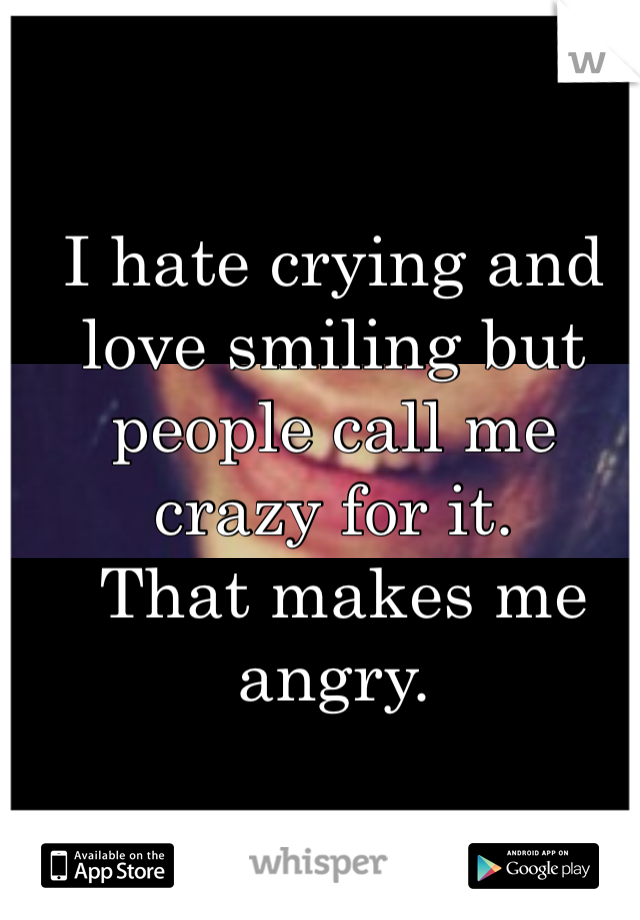 I hate crying and love smiling but people call me crazy for it.  That makes me angry.