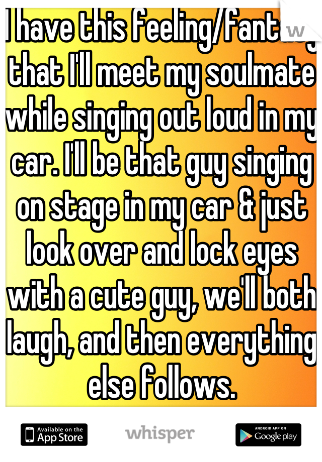I have this feeling/fantasy that I'll meet my soulmate while singing out loud in my car. I'll be that guy singing on stage in my car & just look over and lock eyes with a cute guy, we'll both laugh, and then everything else follows.
