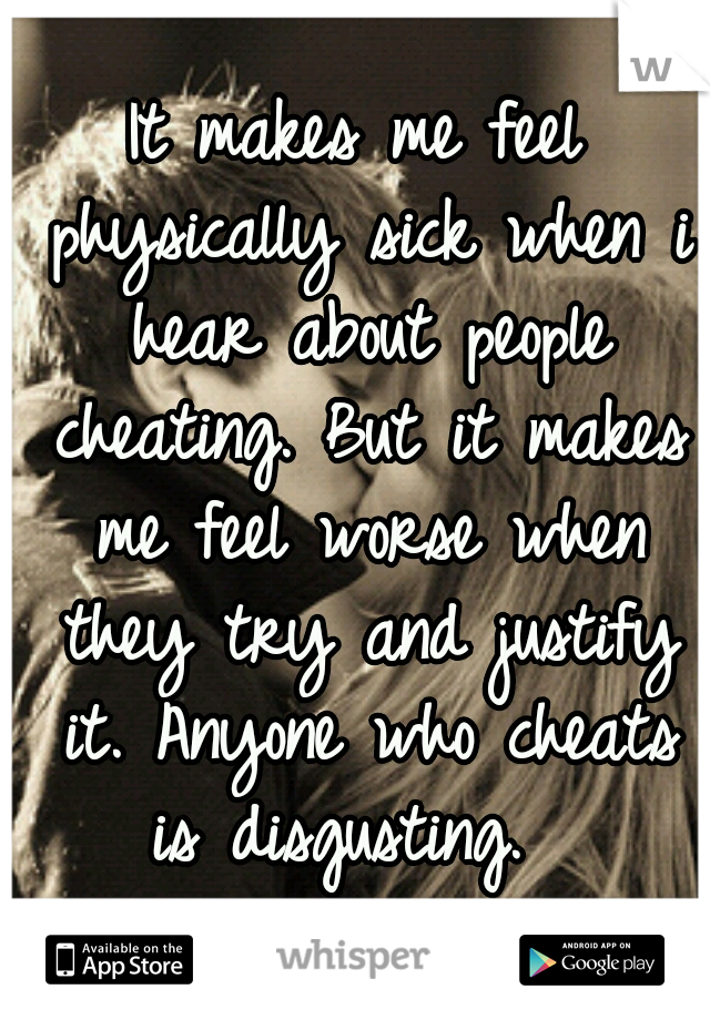 It makes me feel physically sick when i hear about people cheating. But it makes me feel worse when they try and justify it. Anyone who cheats is disgusting.