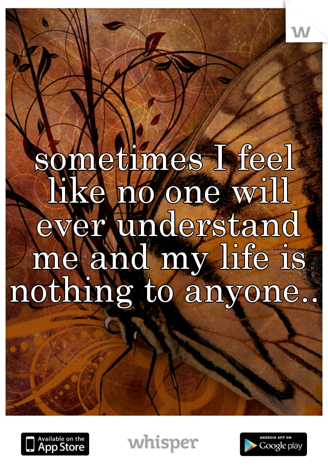 sometimes I feel like no one will ever understand me and my life is nothing to anyone...
