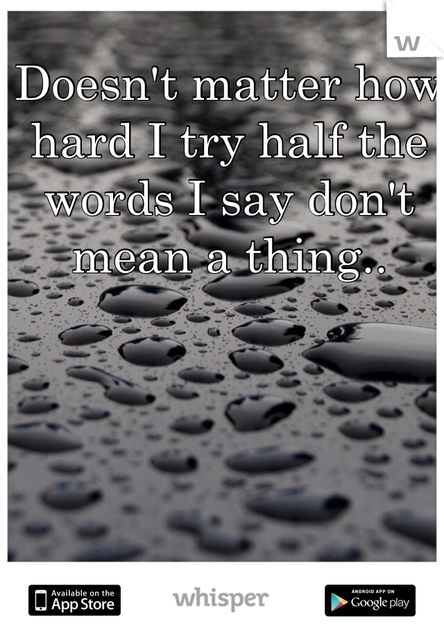 Doesn't matter how hard I try half the words I say don't mean a thing..