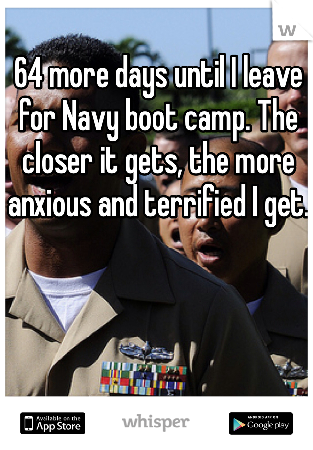 64 more days until I leave for Navy boot camp. The closer it gets, the more anxious and terrified I get.