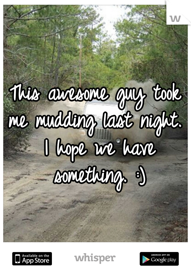 This awesome guy took me mudding last night.  I hope we have something. :)