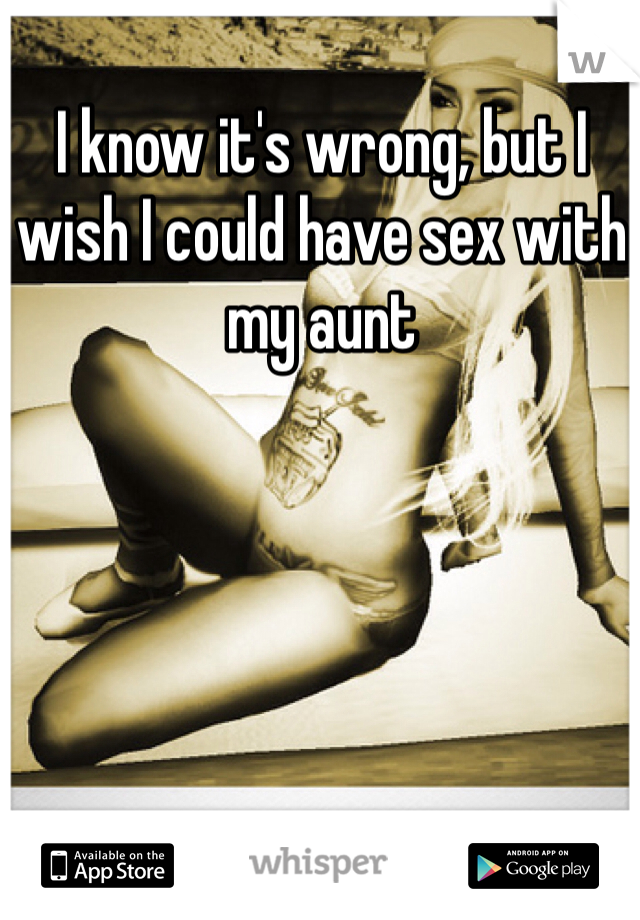 I know it's wrong, but I wish I could have sex with my aunt