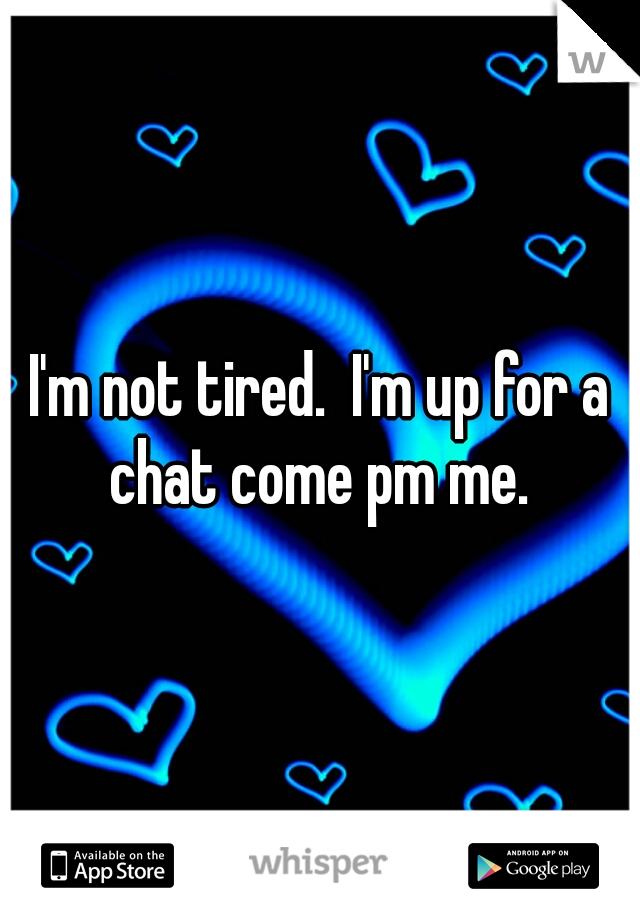 I'm not tired.  I'm up for a chat come pm me.
