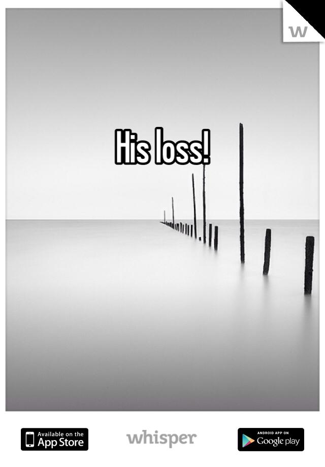 His loss!