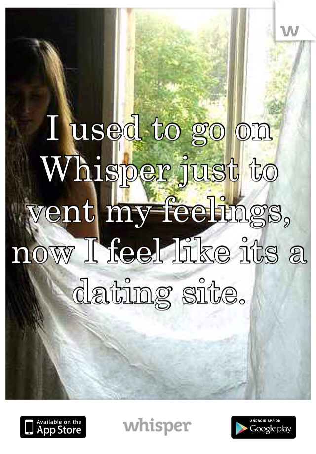 I used to go on Whisper just to vent my feelings, now I feel like its a dating site.