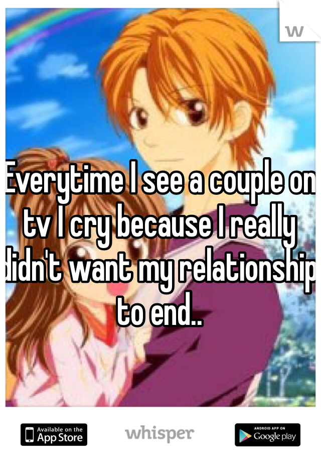 Everytime I see a couple on tv I cry because I really didn't want my relationship to end..