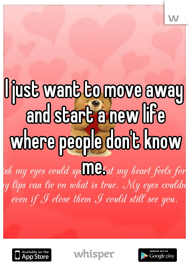I just want to move away and start a new life where people don't know me.