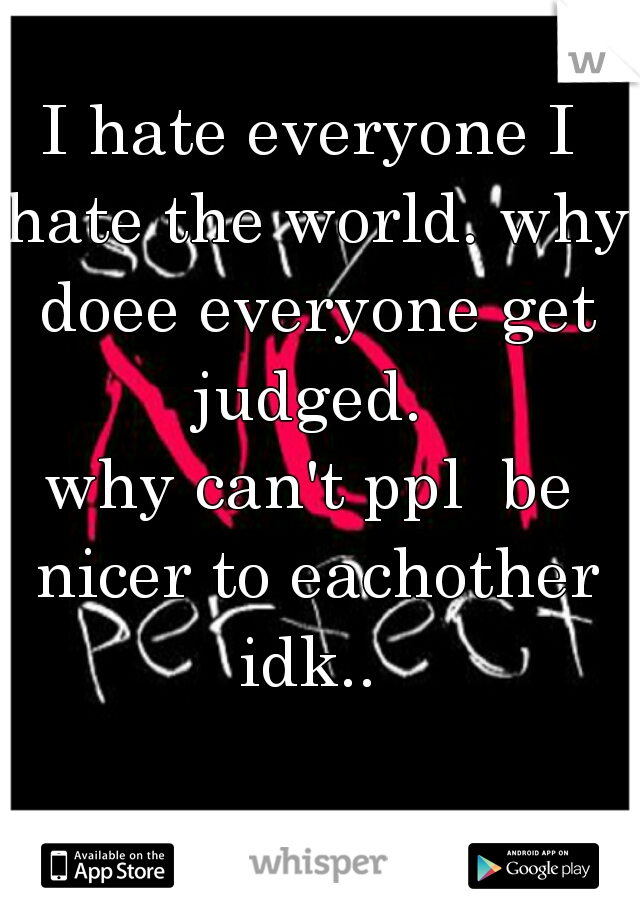 I hate everyone I hate the world. why doee everyone get judged.  why can't ppl  be nicer to eachother idk..