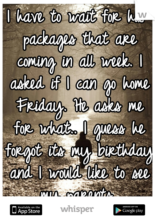 I have to wait for his packages that are coming in all week. I asked if I can go home Friday. He asks me for what.. I guess he forgot its my birthday and I would like to see my parents..