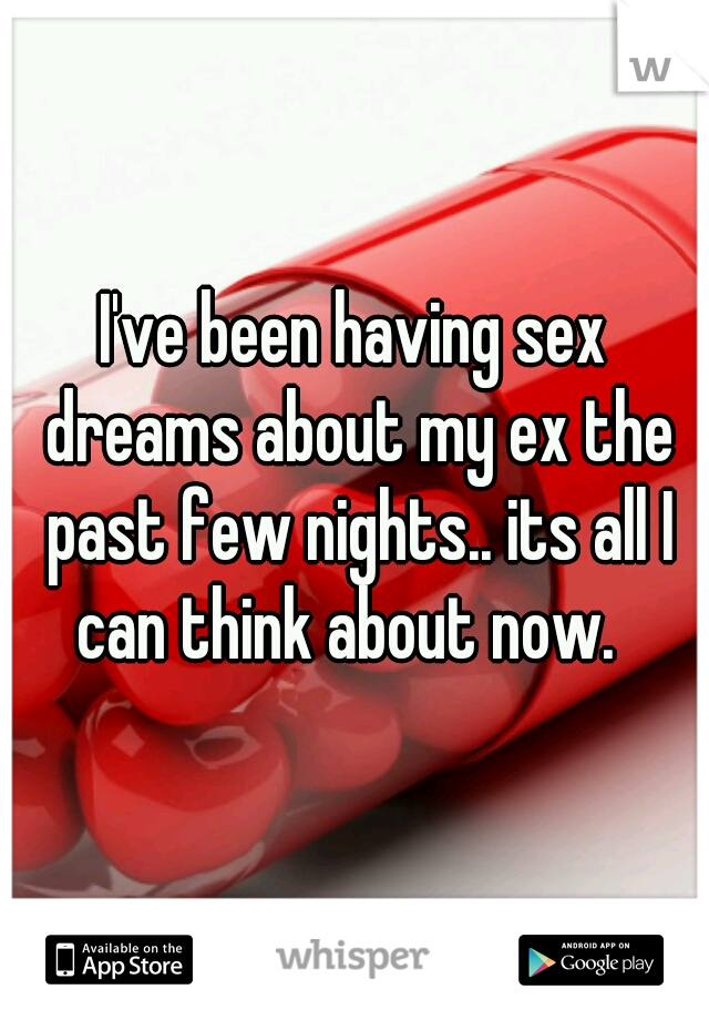 I've been having sex dreams about my ex the past few nights.. its all I can think about now.