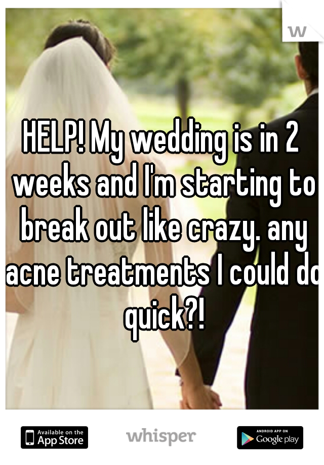 HELP! My wedding is in 2 weeks and I'm starting to break out like crazy. any acne treatments I could do quick?!