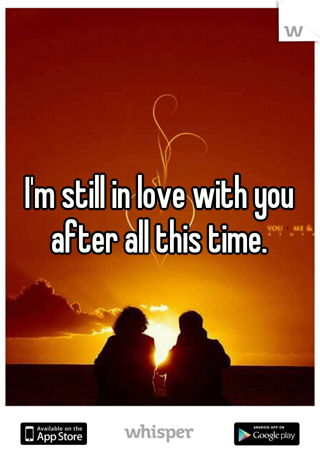 I'm still in love with you after all this time.