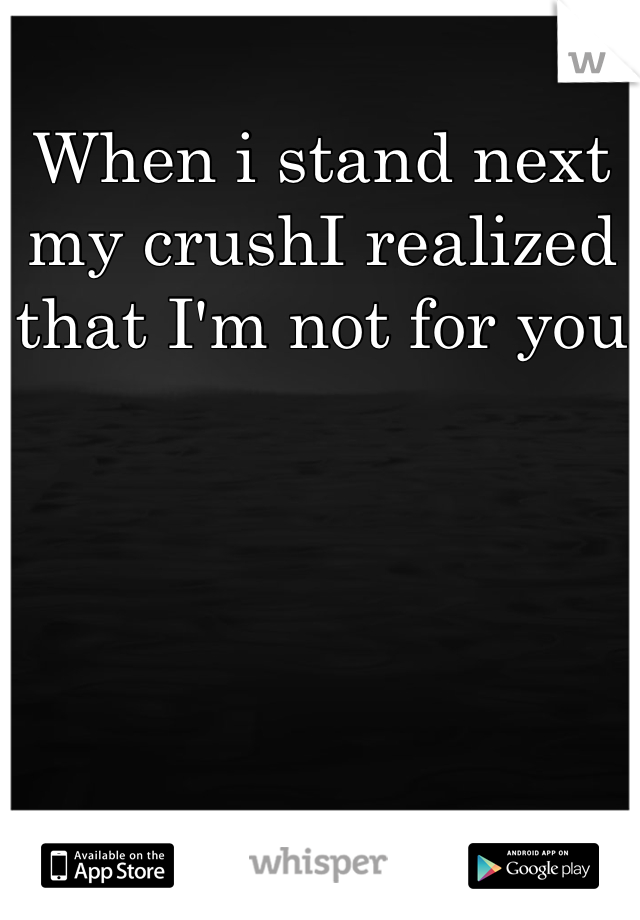 When i stand next my crushI realized that I'm not for you