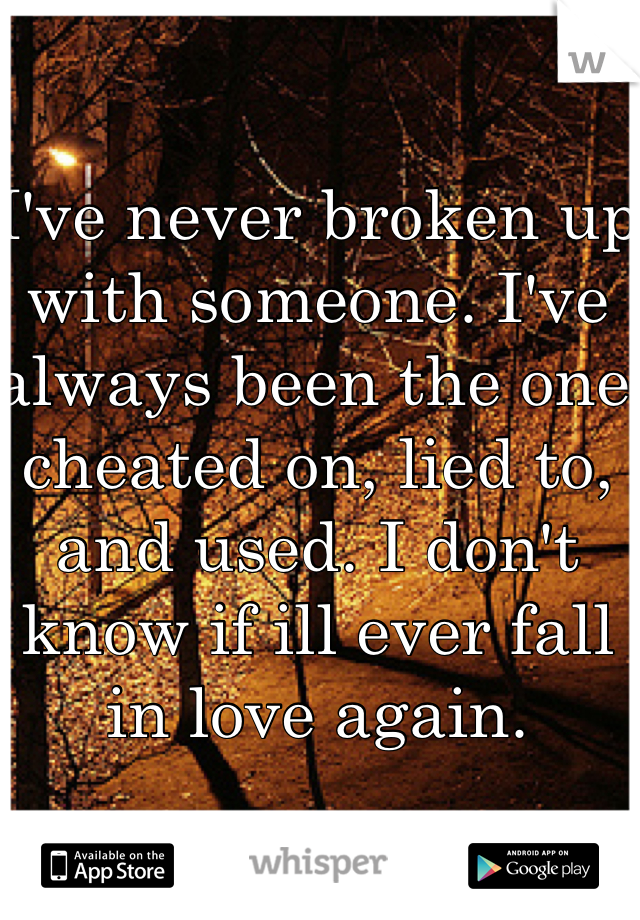 I've never broken up with someone. I've always been the one cheated on, lied to, and used. I don't know if ill ever fall in love again.