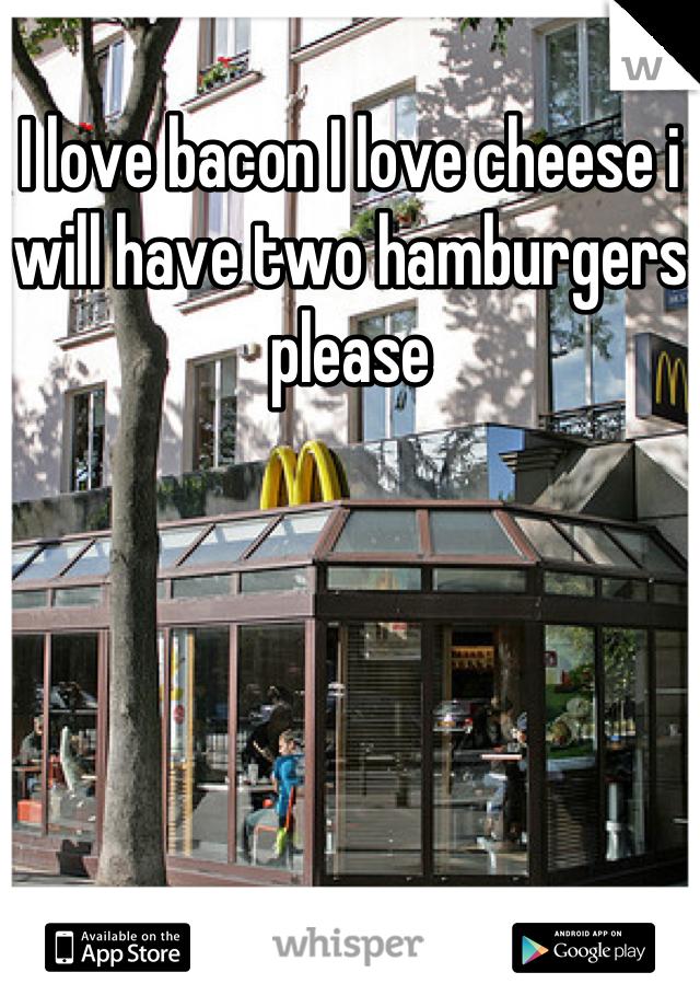 I love bacon I love cheese i will have two hamburgers please