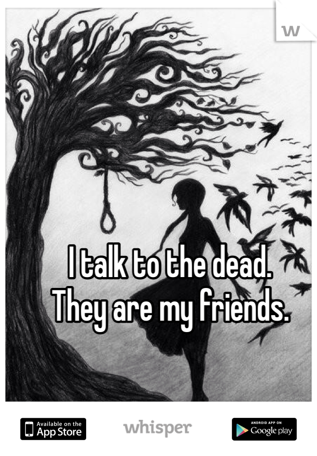 I talk to the dead. They are my friends.