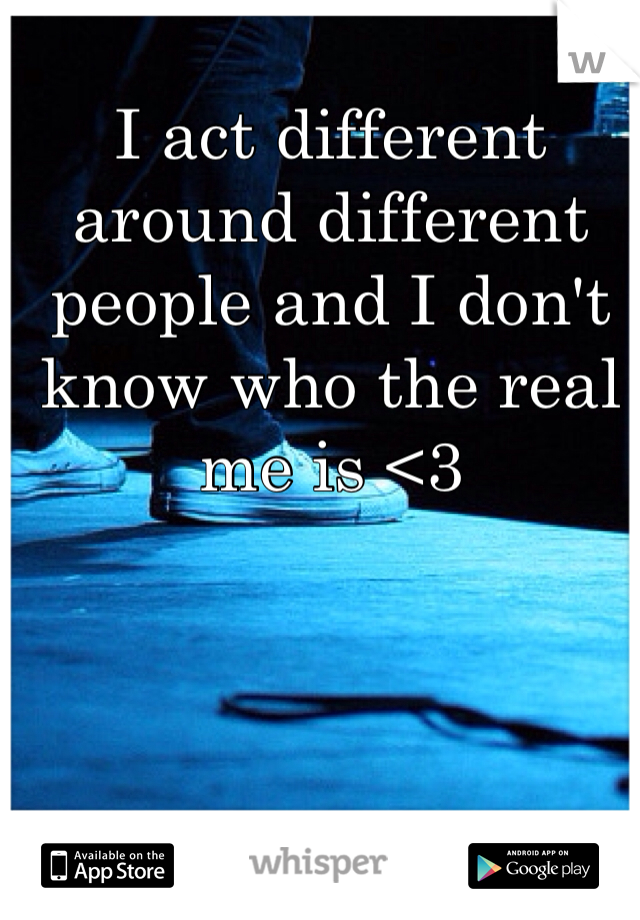 I act different around different people and I don't know who the real me is <3