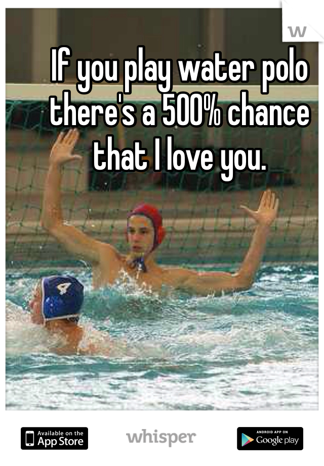 If you play water polo there's a 500% chance that I love you.