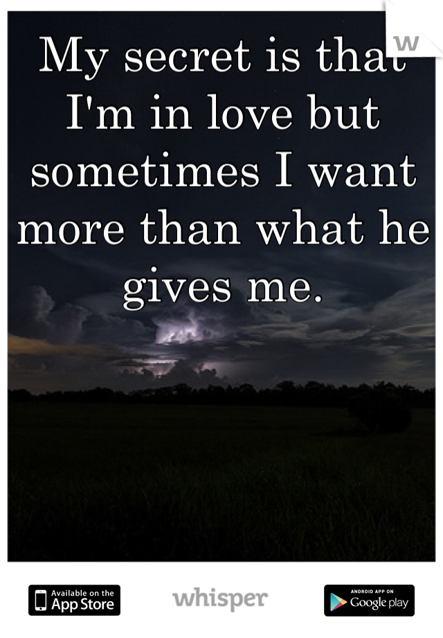 My secret is that I'm in love but sometimes I want more than what he gives me.