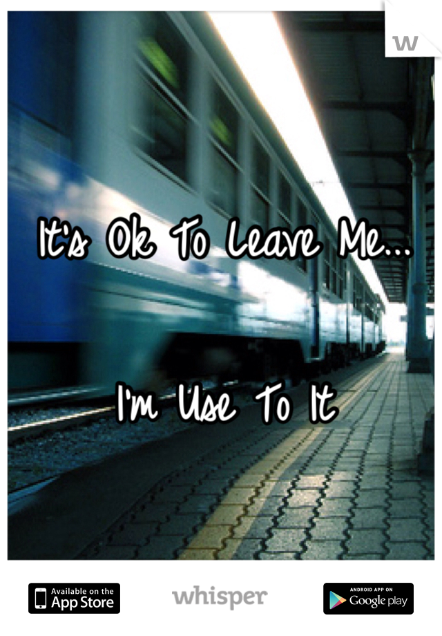 It's Ok To Leave Me...  I'm Use To It