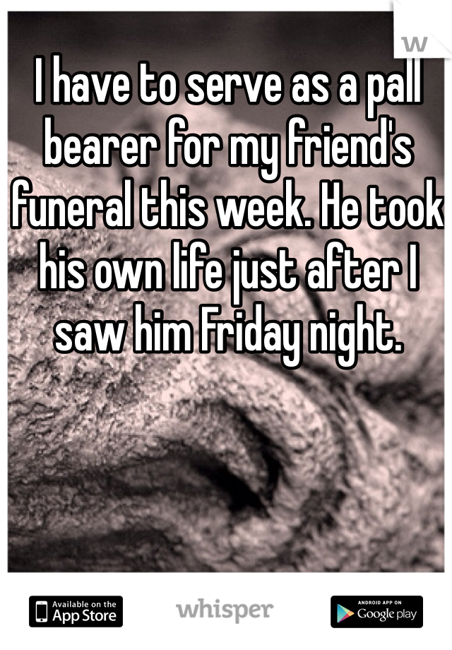I have to serve as a pall bearer for my friend's funeral this week. He took his own life just after I saw him Friday night.