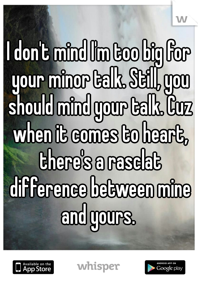 I don't mind I'm too big for your minor talk. Still, you should mind your talk. Cuz when it comes to heart, there's a rasclat difference between mine and yours.
