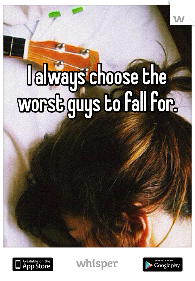 I always choose the worst guys to fall for.