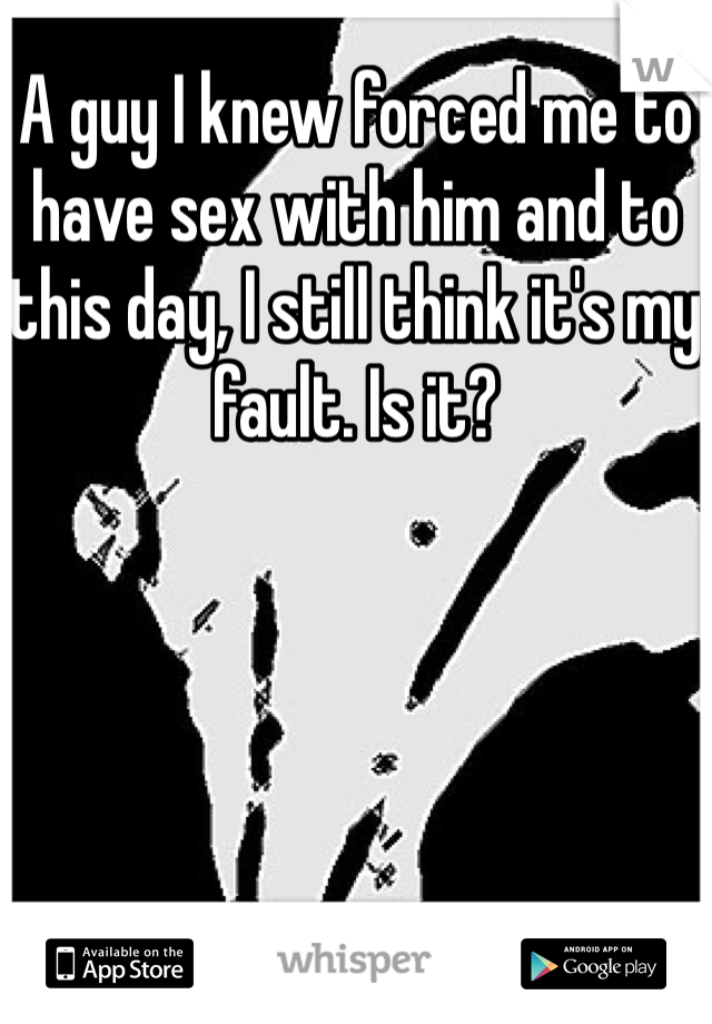 A guy I knew forced me to have sex with him and to this day, I still think it's my fault. Is it?