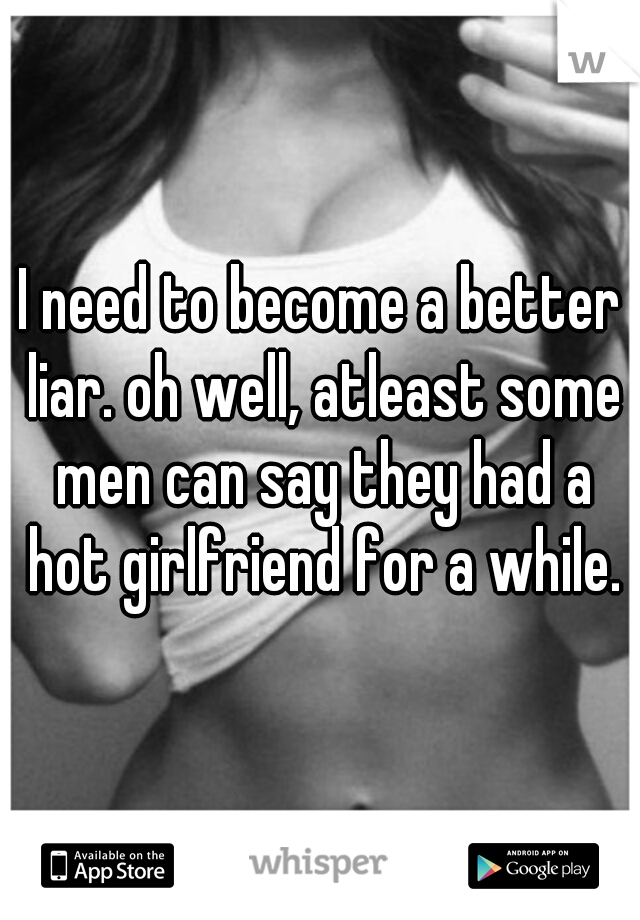 I need to become a better liar. oh well, atleast some men can say they had a hot girlfriend for a while.