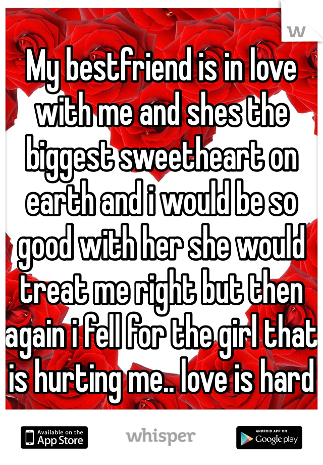 My bestfriend is in love with me and shes the biggest sweetheart on earth and i would be so good with her she would treat me right but then again i fell for the girl that is hurting me.. love is hard