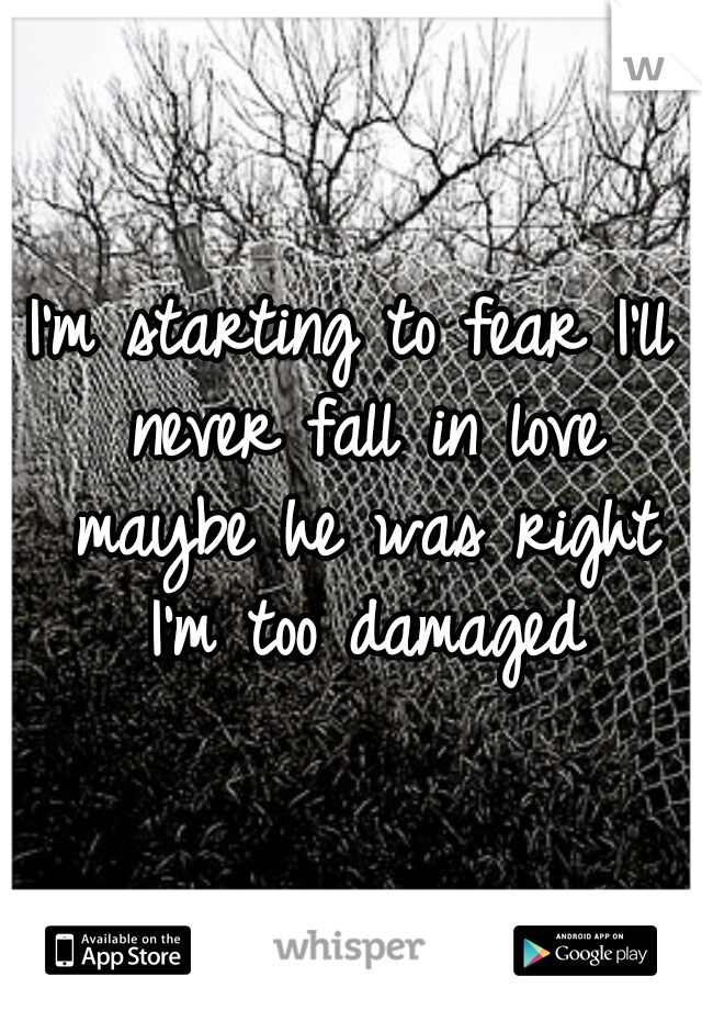 I'm starting to fear I'll never fall in love maybe he was right I'm too damaged