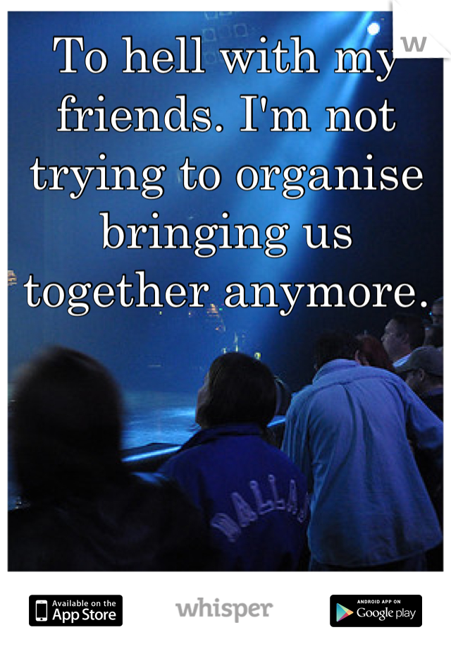 To hell with my friends. I'm not trying to organise bringing us together anymore.