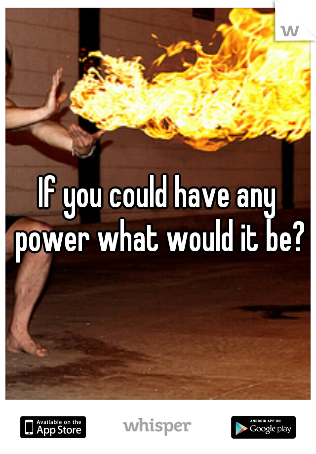 If you could have any power what would it be?