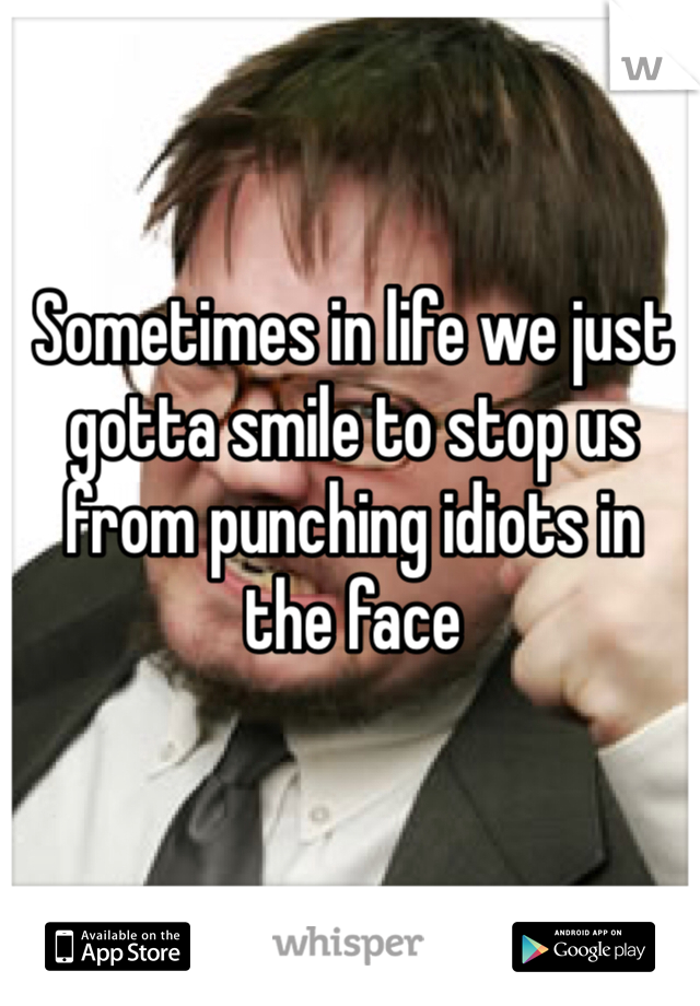 Sometimes in life we just gotta smile to stop us from punching idiots in the face