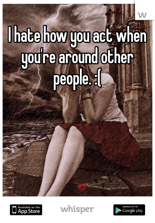 I hate how you act when you're around other people. :(