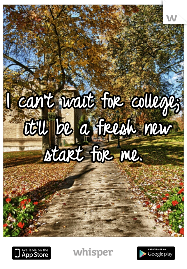 I can't wait for college; it'll be a fresh new start for me.