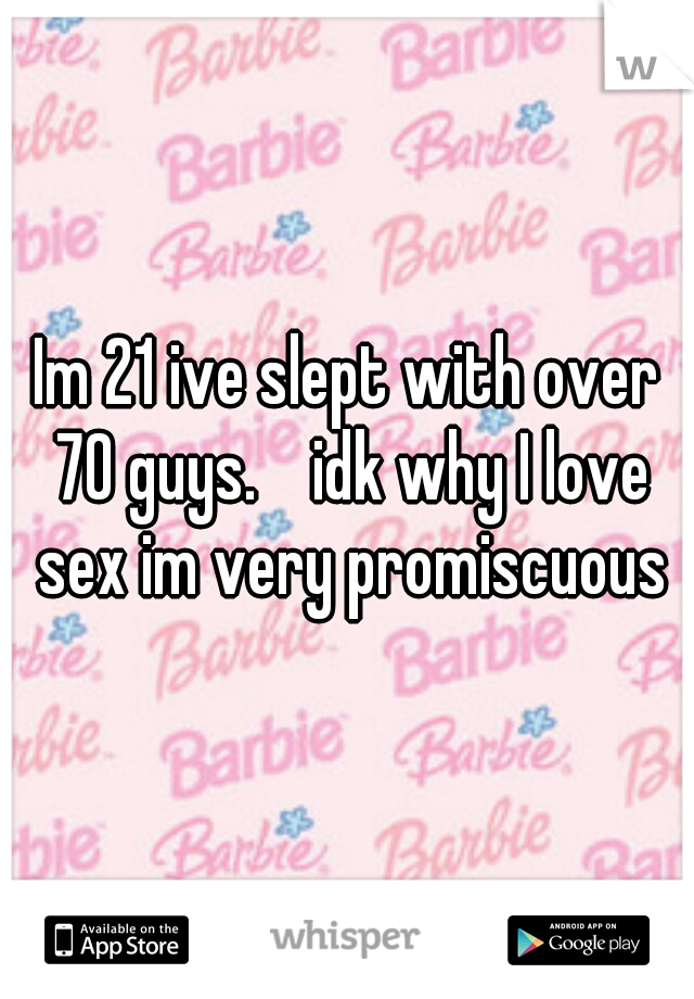 Im 21 ive slept with over 70 guys.    idk why I love sex im very promiscuous