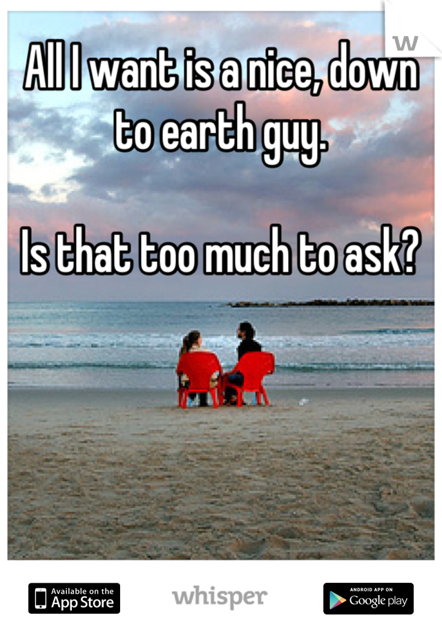 All I want is a nice, down to earth guy.  Is that too much to ask?