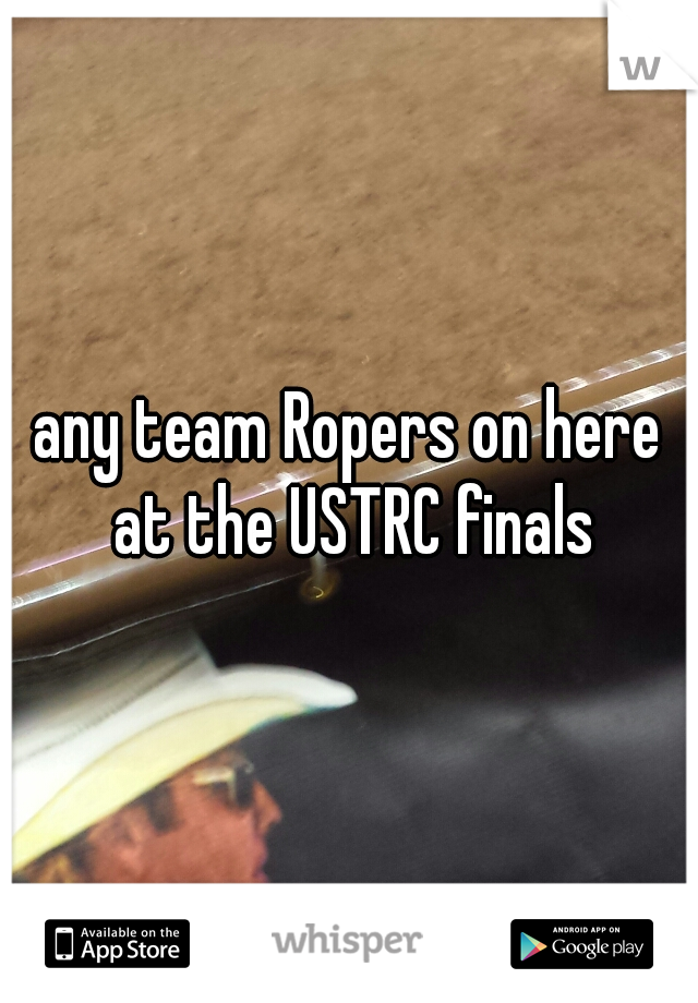 any team Ropers on here at the USTRC finals