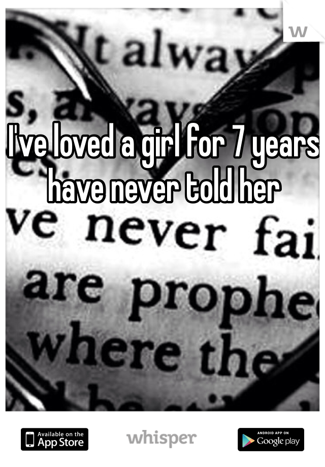 I've loved a girl for 7 years have never told her
