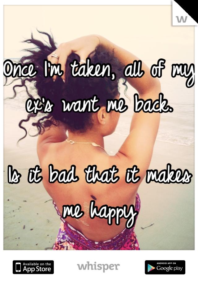 Once I'm taken, all of my ex's want me back.   Is it bad that it makes me happy