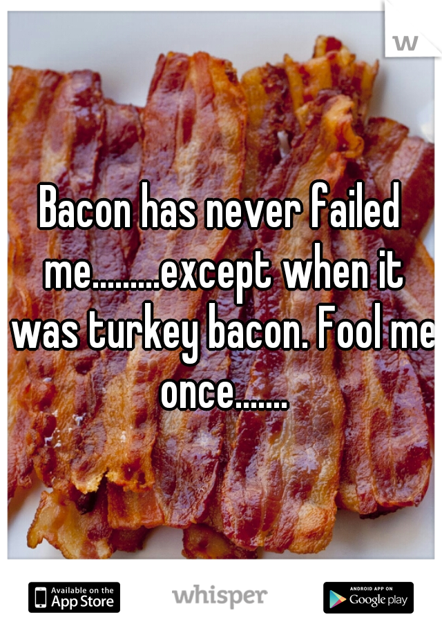 Bacon has never failed me.........except when it was turkey bacon. Fool me once.......