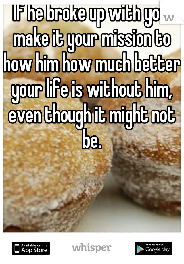 If he broke up with you, make it your mission to how him how much better your life is without him, even though it might not be.