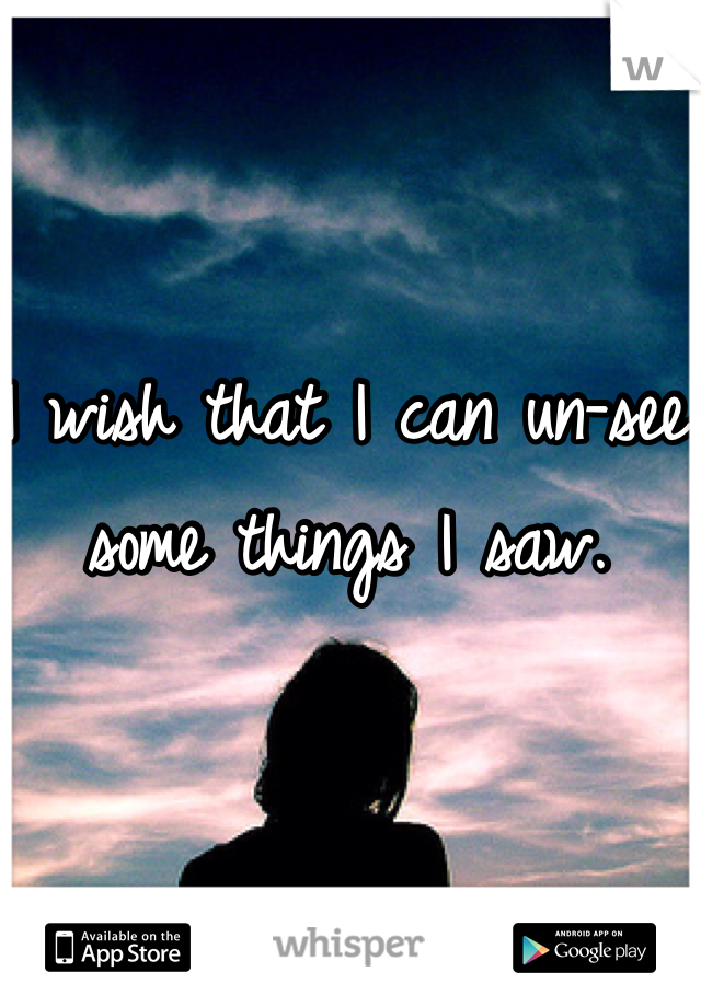 I wish that I can un-see some things I saw.