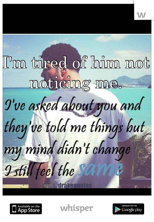 I'm tired of him not noticing me.