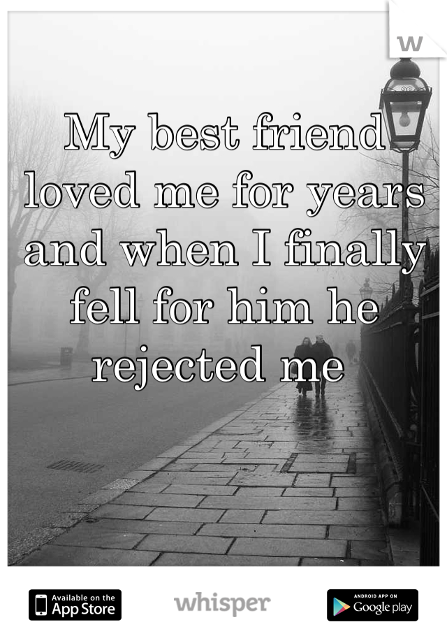 My best friend loved me for years and when I finally fell for him he rejected me