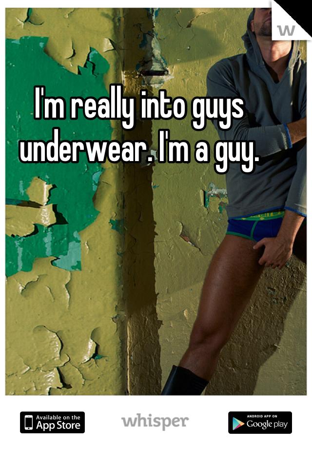 I'm really into guys underwear. I'm a guy.